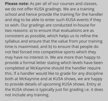 Please note: As per all of our courses and classes, we do not offer KUSA gradings. We are a training school and hence provide the training for the handler and dog to be able to enter such KUSA events if they so wish. Our gradings are conducted in-house for two reasons: a) to ensure that evaluations are as consistent as possible, which helps us to refine the syllabus and ensure that the value from your training time is maximised, and b) to ensure that people do not feel forced into competitive sports which they may have no interest in. We are more than happy to provide a formal letter stating which levels have been completed at McKaynine should the handler require this. If a handler would like to grade for any discipline both at McKaynine and at KUSA shows, we are happy to provide details of upcoming KUSA shows. Entry at the KUSA shows is typically just for grading i.e. it does not include any training.