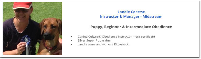 Landie Coertse Instructor & Manager - Midstream  Puppy, Beginner & Intermediate Obedience  •	Canine Culture© Obedience Instructor merit certificate •	Silver Super Pup trainer •	Landie owns and works a Ridgeback