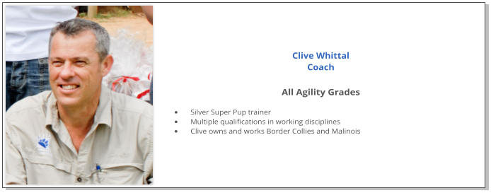 Clive Whittal Coach  All Agility Grades  •	Silver Super Pup trainer •	Multiple qualifications in working disciplines •	Clive owns and works Border Collies and Malinois
