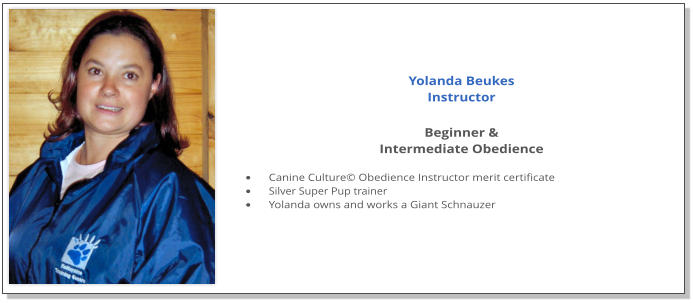 Yolanda Beukes Instructor  Beginner &  Intermediate Obedience  •	Canine Culture© Obedience Instructor merit certificate •	Silver Super Pup trainer •	Yolanda owns and works a Giant Schnauzer