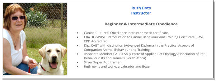 Ruth Bots Instructor  Beginner & Intermediate Obedience  •	Canine Culture© Obedience Instructor merit certificate •	C04 DOGWISE: Introduction to Canine Behaviour and Training Certificate (SAVC CPD Accredited) •	Dip. CABT with distinction (Advanced Diploma in the Practical Aspects of Companion Animal Behaviour and Training •	Associate Member CAPBT SA (Centre of Applied Pet Ethology Association of Pet Behaviourists and Trainers, South Africa) •	Silver Super Pup trainer •	Ruth owns and works a Labrador and Boxer