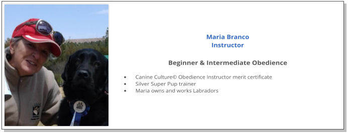 Maria Branco Instructor  Beginner & Intermediate Obedience  •	Canine Culture© Obedience Instructor merit certificate •	Silver Super Pup trainer •	Maria owns and works Labradors