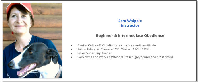 Sam Walpole Instructor  Beginner & Intermediate Obedience  •	Canine Culture© Obedience Instructor merit certificate •	Animal Behaviour Consultant™© : Canine -  ABC of SA™© •	Silver Super Pup trainer •	Sam owns and works a Whippet, Italian greyhound and crossbreed