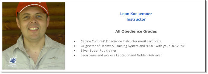 "Leon Koekemoer  Instructor  All Obedience Grades  •	Canine Culture© Obedience Instructor merit certificate •	Originator of Heelworx Training System and ""GOLF with your DOG"" ™© •	Silver Super Pup trainer •	Leon owns and works a Labrador and Golden Retriever"