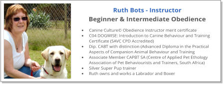 Ruth Bots - Instructor Beginner & Intermediate Obedience  •	Canine Culture© Obedience Instructor merit certificate •	C04 DOGWISE: Introduction to Canine Behaviour and Training Certificate (SAVC CPD Accredited) •	Dip. CABT with distinction (Advanced Diploma in the Practical Aspects of Companion Animal Behaviour and Training •	Associate Member CAPBT SA (Centre of Applied Pet Ethology Association of Pet Behaviourists and Trainers, South Africa) •	Silver Super Pup trainer •	Ruth owns and works a Labrador and Boxer