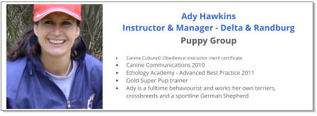 Ady Hawkins Instructor & Manager - Delta & Randburg Puppy Group  •	Canine Culture© Obedience Instructor merit certificate •	Canine Communications 2010 •	Ethology Academy - Advanced Best Practice 2011 •	Gold Super Pup trainer •	Ady is a fulltime behaviourist and works her own terriers, crossbreeds and a sportline German Shepherd